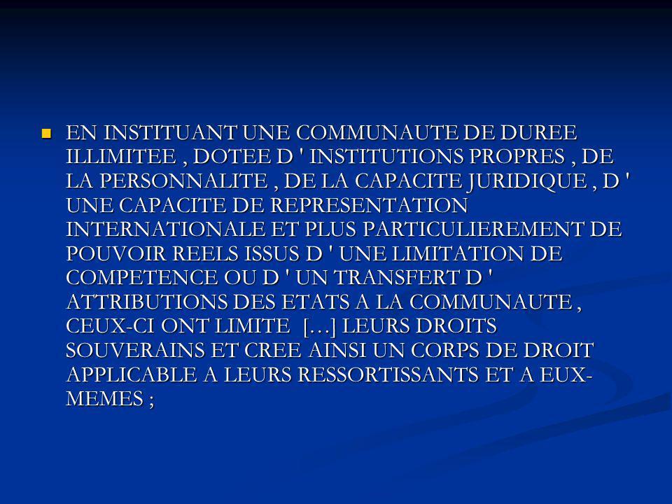 EN INSTITUANT UNE COMMUNAUTE DE DUREE ILLIMITEE , DOTEE D INSTITUTIONS PROPRES , DE LA PERSONNALITE , DE LA CAPACITE JURIDIQUE , D UNE CAPACITE DE REPRESENTATION INTERNATIONALE ET PLUS PARTICULIEREMENT DE POUVOIR REELS ISSUS D UNE LIMITATION DE COMPETENCE OU D UN TRANSFERT D ATTRIBUTIONS DES ETATS A LA COMMUNAUTE , CEUX-CI ONT LIMITE […] LEURS DROITS SOUVERAINS ET CREE AINSI UN CORPS DE DROIT APPLICABLE A LEURS RESSORTISSANTS ET A EUX-MEMES ;